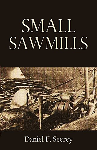 Small Sawmills: Their Equipment, Construction, and Operation (1918) by [Seerey, Daniel F.]