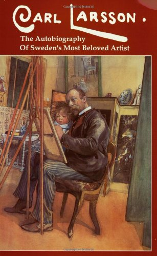 Carl Larsson: The Autobiography of Sweden's Most Beloved Artist