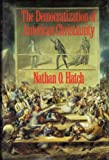The Democratization of American Christianity, Hatch, Nathan O., 0300044704