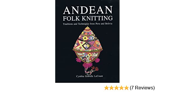 Andean Folk Knitting: Traditions and Techniques from Peru ...