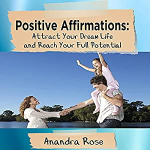 Positive Affirmations: Attract Your Dream Life and Reach Your Full Potential Audiobook