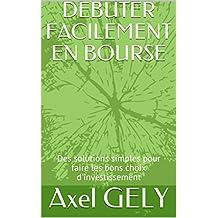 DEBUTER FACILEMENT EN BOURSE: Des solutions simples pour faire les bons choix d'investissement (French Edition)