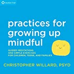 Practices for Growing Up Mindful: Guided Meditations and Simple Exercises for Children, Teens, and Families | Christopher Willard PsyD