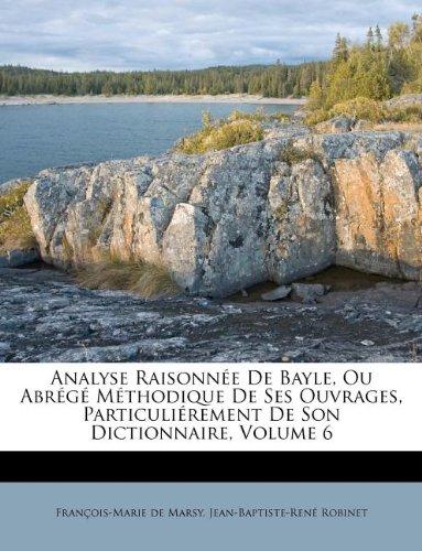 Analyse Raisonn E de Bayle, Ou Abr G M Thodique de Ses Ouvrages, Particuli Rement de Son Dictionnaire, Volume 6 (French Edition) pdf