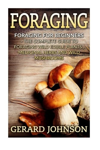 Foraging: Foraging For Beginners - Your Complete Guide on Foraging Medicinal Herbs, Wild Edible Plants and Wild Mushroom
