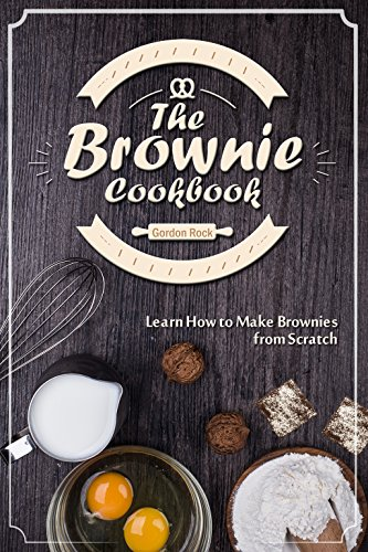 The Brownie Cookbook: Learn How to Make Brownies from Scratch by Gordon Rock