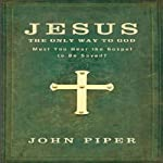 Jesus: The Only Way to God: Must You Hear the Gospel to be Saved? | John Piper
