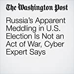Russia's Apparent Meddling in U.S. Election Is Not an Act of War, Cyber Expert Says | Ellen Nakashima