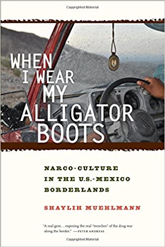 Book When I Wear My Alligator Boots: Narco-Culture in the U.S. Mexico Borderlands (California Series in Public Anthropology)