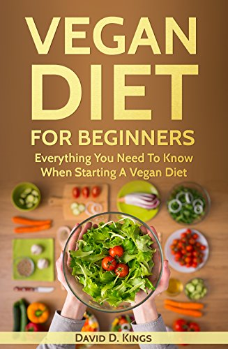 Vegan Diet For Beginners: Everything You Need To Know When Starting A Vegan Diet by David D. Kings