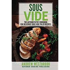 Sous Vide Recipes: The Authoritative Cookbook for Delicious Sous Vide Paleo Recipes