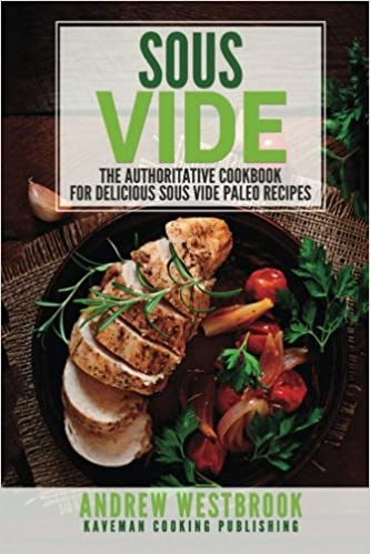 Sous Vide: The Authoritative Cookbook for Delicious Sous Vide Paleo Recipes