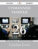 Unmanned Vehicle 26 Success Secrets - 26 Most Asked Questions on Unmanned Vehicle - What You Need to Know, Carolyn Love, 1488528071