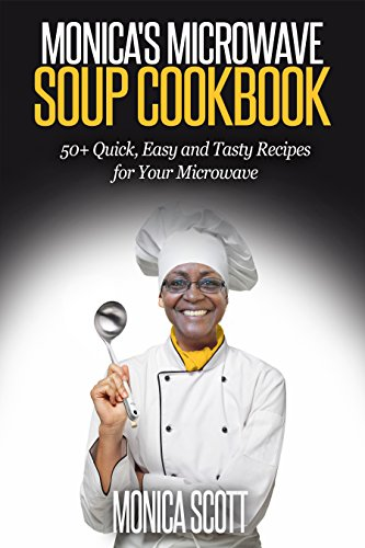 Monicas Microwave Soup Cookbook 50 Quick Easy And Delicious