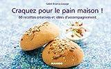 Craquez pour le pain maison ! : 60 recettes créatives et idées d'accompagnement