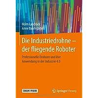 Die Industriedrohne – der fliegende Roboter: Professionelle Drohnen und ihre Anwendung in der Industrie 4.0