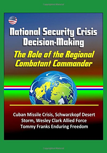 National Security Crisis Decision-Making: The Role of the Regional Combatant Commander - Cuban Missile Crisis, Schwarzkopf Desert Storm, Wesley Clark Allied Force, Tommy Franks Enduring Freedom