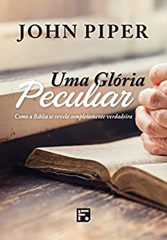 Uma Glória Peculiar: Como a Bíblia se revela completamente verdadeira por [Piper, John]