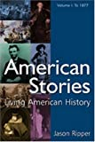 American Stories, Volume 1: To 1877 : Living American History, Ripper, Jason, 0765619180