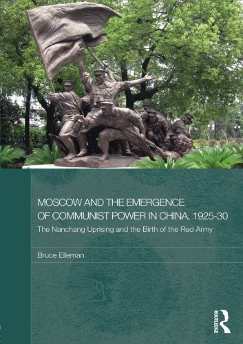 Moscow and the Emergence of Communist Power in China, 1925–30: The Nanchang Uprising and the Birth of the Red Army (Routledge Studies in the Modern History of Asia)