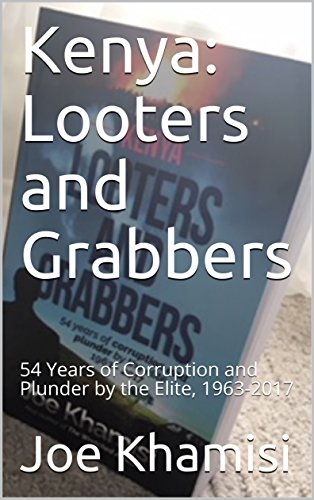 Kenya: Looters and Grabbers: 54 Years of Corruption and Plunder by the Elite, 1963-2017 by [Khamisi, Joe]