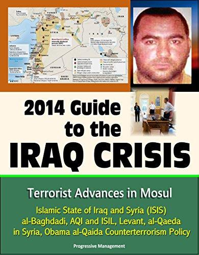 2014 Guide to the Iraq Crisis: Terrorist Advances in Mosul, Islamic State of Iraq and Syria (ISIS), al-Baghdadi, AQI and ISIL, Levant, al-Qaeda in Syria, Obama al-Qaida Counterterrorism Policy (Islamic State Of Iraq And The Levant History)