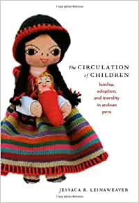 "a review of leinaweavers book child circulation kinship adoption and morality in andean peru Read the circulation of children kinship, adoption, and morality in andean peru by jessaca b leinaweaver with rakuten kobo in this vivid ethnography, jessaca b leinaweaver explores ""child circulation,"" informal arrangements in which indigenou."