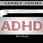 Adult ADHD: The Complete Guide to Living with, Understanding, Improving, and Managing ADHD or ADD as an Adult! | Ben Hardy