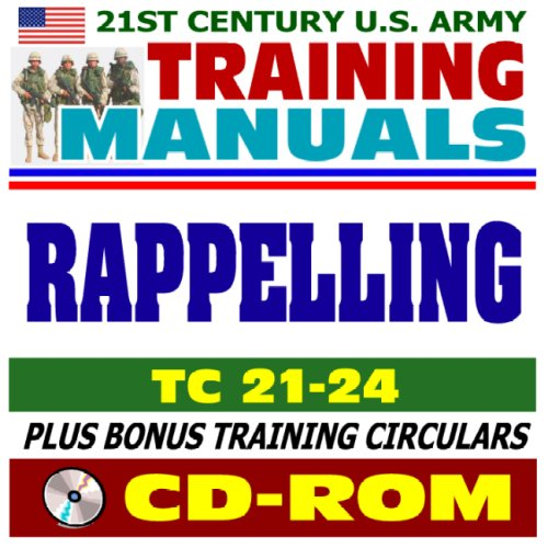 21st Century U.S. Army Training Manual: Rappelling (TC 21-24), Tower, Ground, Helicopter, Fast-Rope Insertion and Extraction, Knots, plus bonus U.S. Army Training Circulars (CD-ROM)