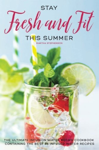stay-fresh-and-fit-this-summer-the-ultimate-infusion-water-recipe-cookbook-containing-the-best-35-in