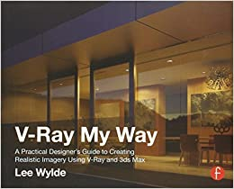 V-Ray My Way: A Practical Designer's Guide to Creating Realistic Imagery Using V-Ray & 3ds Max by Wylde, Lee (2014)