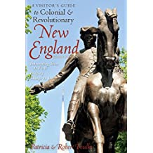 A Visitor's Guide to Colonial & Revolutionary New England: Interesting Sites to Visit, Lodging, Dining, Things to Do (Second Edition)