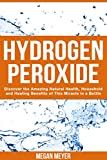 Hydrogen Peroxide: Discover the Amazing Natural Health, Household and Healing Benefits of This Miracle in a Bottle