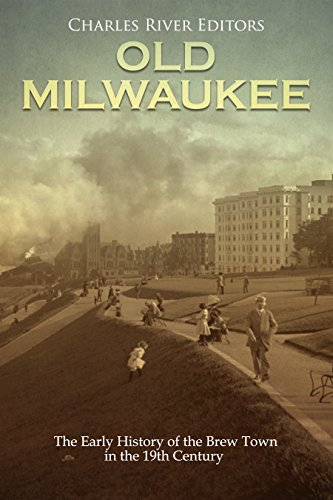 Old Milwaukee: The Early History of Brew Town in the 19th Century by [Charles River Editors]