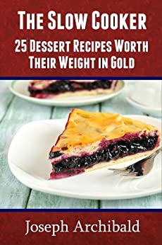 CROCKPOT Recipes - 25 Dessert Recipes Worth Their Weight in Gold (Slow Cooker Recipes) by [Archibald, Joseph]