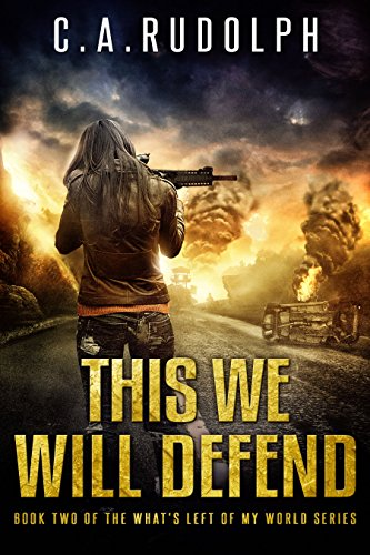 This We Will Defend: The Continuing Story of a Family's Survival (Book Two of the What's Left of My World Series) by [Rudolph, C.A.]