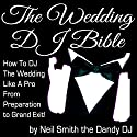 The Wedding DJ Bible: How to DJ the Wedding Like a Pro from Preparation to Grand Exit! Audiobook by Neil Smith the Dandy DJ Narrated by Neil Smith the Dandy DJ