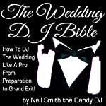 The Wedding DJ Bible: How to DJ the Wedding Like a Pro from Preparation to Grand Exit! | Neil Smith the Dandy DJ
