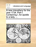 A New Miscellany for the Year 1734 Part I Containing I an Epistle to a Lady, See Notes Multiple Contributors, 1170304516