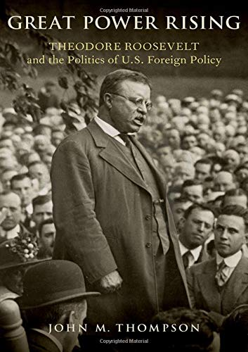 Image of Great Power Rising: Theodore Roosevelt and the Politics of U.S. Foreign Policy
