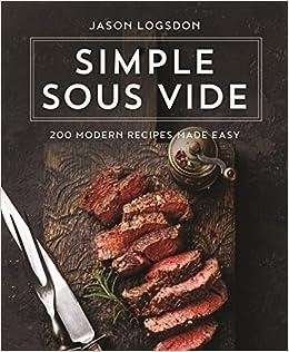 Simple Sous Vide 200 Modern Recipes Made Easy Amazon De Logsdon Jason Fremdsprachige Bucher