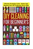 DIY Cleaning For Beginners - Effective Strategies To De-Clutter And Organize Your Life To Become Stress FREE (Best Guide For Cleaning And Organizing, Tips For De-cluttering)