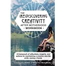 (Re) Discovering Creativity After Motherhood Workbook: A framework of reflections, insights and actions for maintaining a creative identity while raising a family