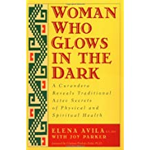 Woman Who Glows in the Dark: A Curandera Reveals Traditional Aztec Secrets of Physical and Spiritual Health