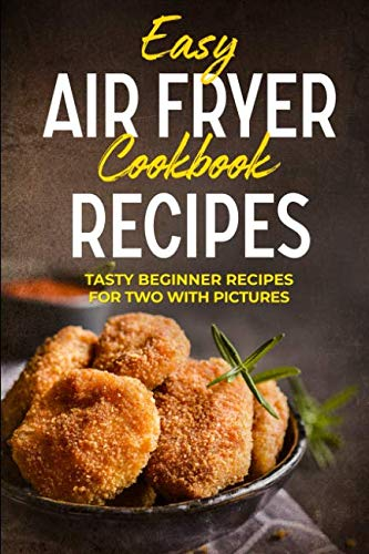 EASY AIR FRYER COOKBOOK RECIPES: TASTY BEGINNER RECIPES FOR TWO WITH PICTURES by Shahbaaz Akhtar