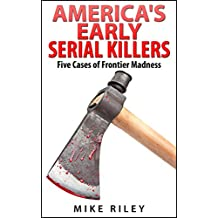 America's Early Serial Killers: Five Cases of Frontier Madness, Historical Serial Killers and Murderers (Murder, Scandals and Mayhem Book 4)