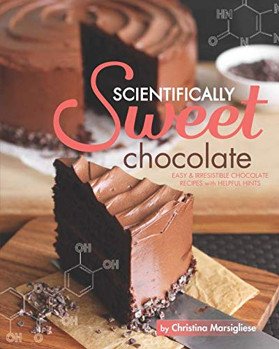 Scientifically Sweet Chocolate: Easy & Irresistible Chocolate Recipes with Helpful Hints by Christina Marsigliese