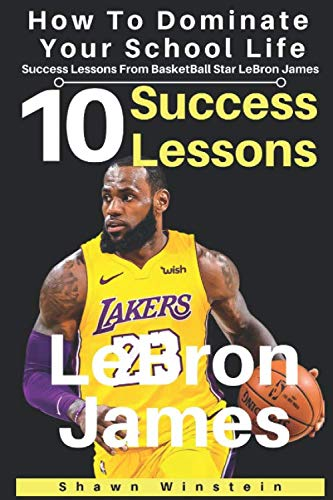 LeBron James: 10 Success Lessons To Dominate Your School Life From BasketBall Star LeBron James: (LeBron James's Inspirational Wisdom For Teens And Young Adults) (Lessons From Athletes)