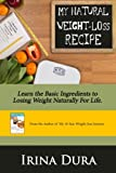 My Natural Weight-loss Recipe: Learn the Basic Ingredients to Losing Weight Naturally For Life