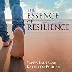 The Essence of Resilience: Stories of Triumph over Trauma | Tanya Lauer,Kathleen Parrish